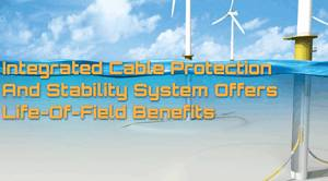 Integrated Cable Protection and Stability Systems Offers Life-of-Field Benefits